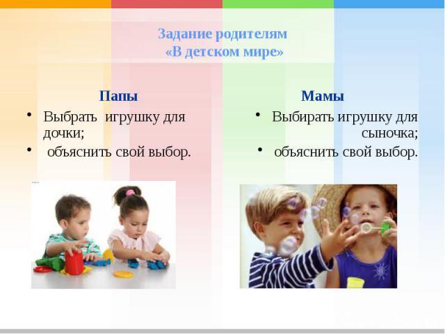 Задание родителям «В детском мире»Папы Выбрать игрушку для дочки; объяснить свой выбор. Мамы Выбирать игрушку для сыночка;объяснить свой выбор.