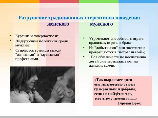 Разрушение традиционных стереотипов поведения женского мужскогоКурение и сквернословие;Лидирующие положения среди мужчин;Стираются границы между