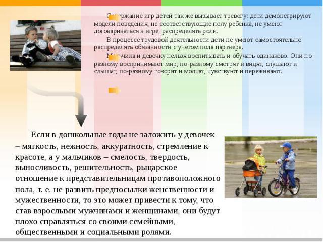 Содержание игр детей так же вызывает тревогу: дети демонстрируют модели поведения, не соответствующие полу ребенка, не умеют договариваться в игре, распределять роли.В процессе трудовой деятельности дети не умеют самостоятельно распределять обязанно…