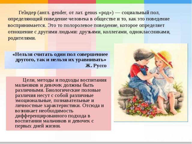 Гендер (англ. gender, от лат. genus «род») — социальный пол, определяющий поведение человека в обществе и то, как это поведение воспринимается. Это то полоролевое поведение, которое определяет отношение с другими людьми: друзьями, коллегами, однокла…