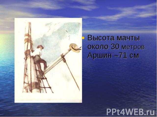 Высота мачты около 30 метров.Аршин –71 см