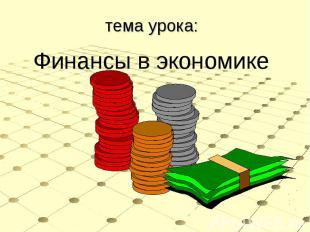 тема урока:Финансы в экономике