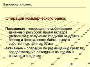 Операции коммерческого банка:Пассивные – операции по мобилизации денежных ресурс