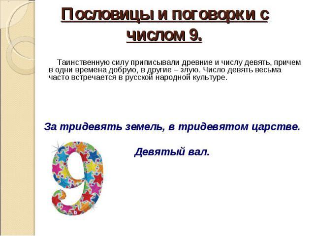 Таинственную силу приписывали древние и числу девять, причем в одни времена добрую, в другие – злую. Число девять весьма часто встречается в русской народной культуре. За тридевять земель, в тридевятом царстве.Девятый вал.