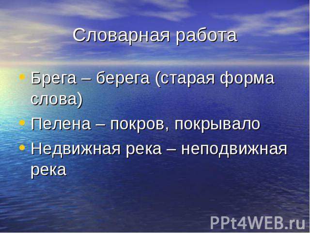 Словарная работаБрега – берега (старая форма слова)Пелена – покров, покрывалоНедвижная река – неподвижная река