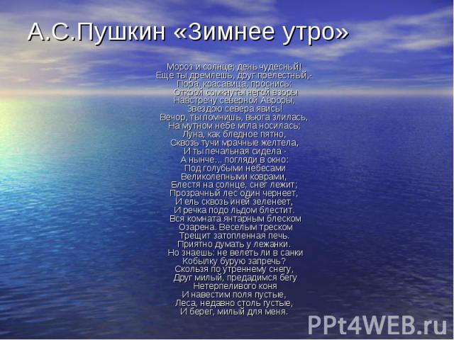 Мороз и солнце; день чудесный!Еще ты дремлешь, друг прелестный,-Пора, красавица, проснись:Открой сомкнуты негой взорыНавстречу северной Авроры,Звездою севера явись!Вечор, ты помнишь, вьюга злилась,На мутном небе мгла носилась;Луна, как бледно…