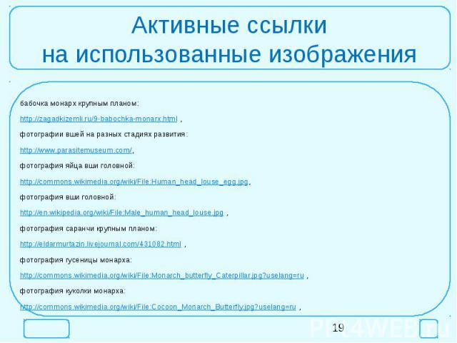 Активные ссылкина использованные изображениябабочка монарх крупным планом:http://zagadkizemli.ru/9-babochka-monarx.html ,фотографии вшей на разных стадиях развития:http://www.parasitemuseum.com/,фотография яйца вши головной:http://commons.wikimedia.…