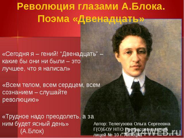 """Революция глазами А.Блока. Поэма «Двенадцать»«Сегодня я – гений! """"Двенадцать"""" – какие бы они ни были – это лучшее, что я написал»«Всем телом, всем сердцем, всем сознанием – слушайте революцию» «Трудное надо преодолеть, а за ним будет ясный день» (А.Блок)"""