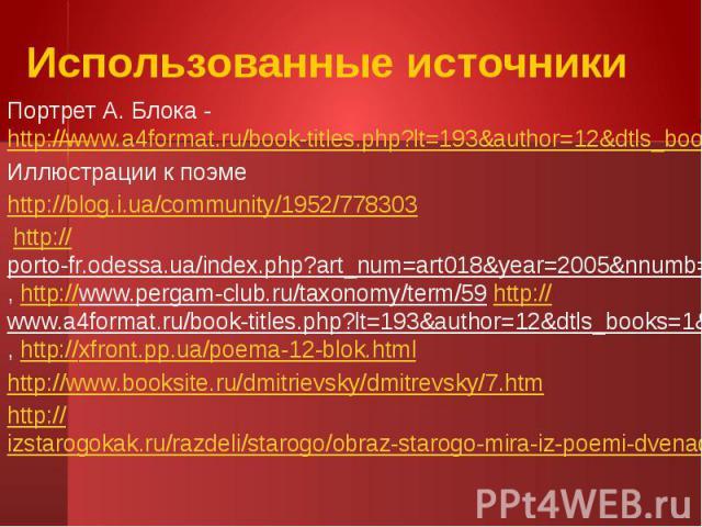 Использованные источникиПортрет А. Блока - http://www.a4format.ru/book-titles.php?lt=193&author=12&dtls_books=1&title=337&submenu=5Иллюстрации к поэмеhttp://blog.i.ua/community/1952/778303 http://porto-fr.odessa.ua/index.php?art_num=…