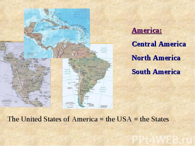 America:Central AmericaNorth AmericaSouth AmericaThe United States of America = the USA = the States