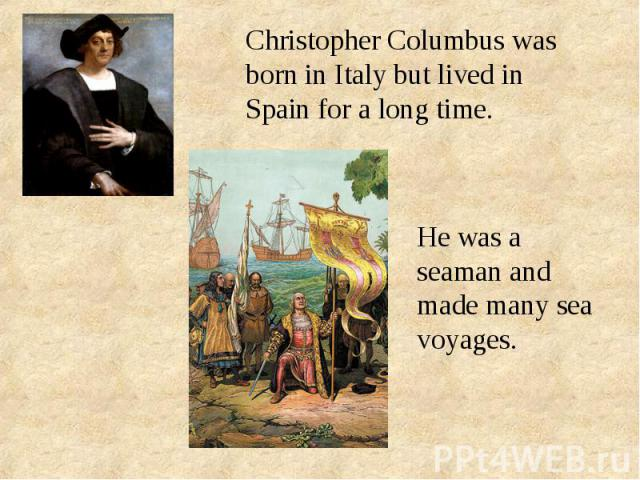 Christopher Columbus was born in Italy but lived in Spain for a long time.He was a seaman and made many sea voyages.
