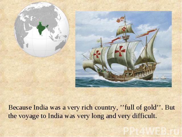 Because India was a very rich country, ''full of gold''. But the voyage to India was very long and very difficult.