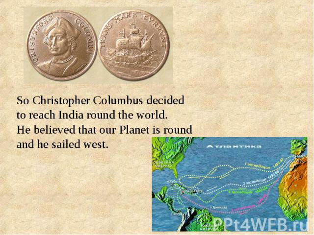 So Christopher Columbus decided to reach India round the world. He believed that our Planet is round and he sailed west.
