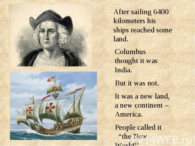 """After sailing 6400 kilometers his ships reached some land.Columbus thought it was India.But it was not.It was a new land, a new continent – America.People called it """"the New World''."""