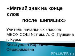 Мягкий знак на конце слов после шипящихУчитель начальных классовМБОУ СОШ №7 им.