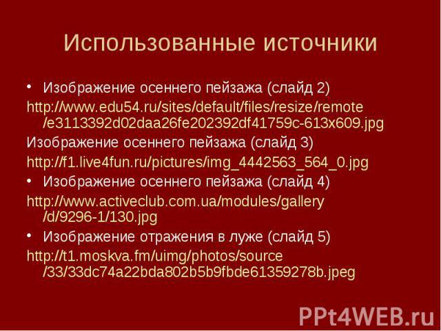 Использованные источникиИзображение осеннего пейзажа (слайд 2)http://www.edu54.ru/sites/default/files/resize/remote/e3113392d02daa26fe202392df41759c-613x609.jpgИзображение осеннего пейзажа (слайд 3)http://f1.live4fun.ru/pictures/img_4442563_564_0.jp…