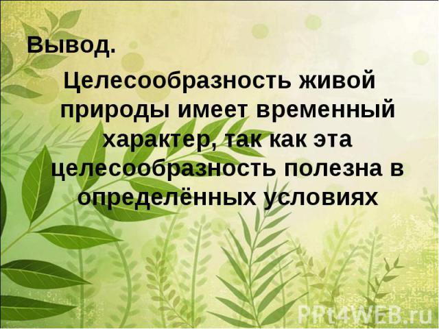 Вывод.Целесообразность живой природы имеет временный характер, так как эта целесообразность полезна в определённых условиях