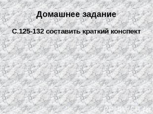 Домашнее заданиеС.125-132 составить краткий конспект