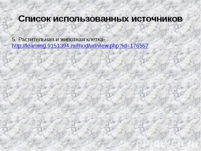Список использованных источников5. Растительная и животная клетка-http://learning.9151394.ru/mod/url/view.php?id=176557