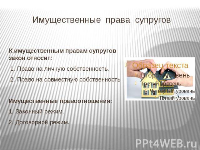 Имущественные права супруговК имущественным правам супругов закон относит: 1. Право на личную собственность. 2. Право на совместную собственностьИмущественные правоотношения:1. Законный режим.2. Договорной режим.