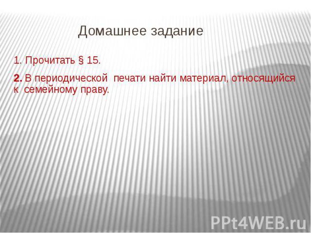 Домашнее задание1. Прочитать § 15.2. В периодической печати найти материал, относящийся к семейному праву.