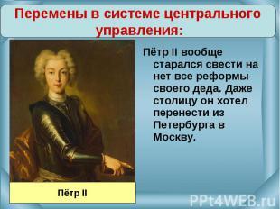 Перемены в системе центрального управления:Пётр II вообще старался свести на нет
