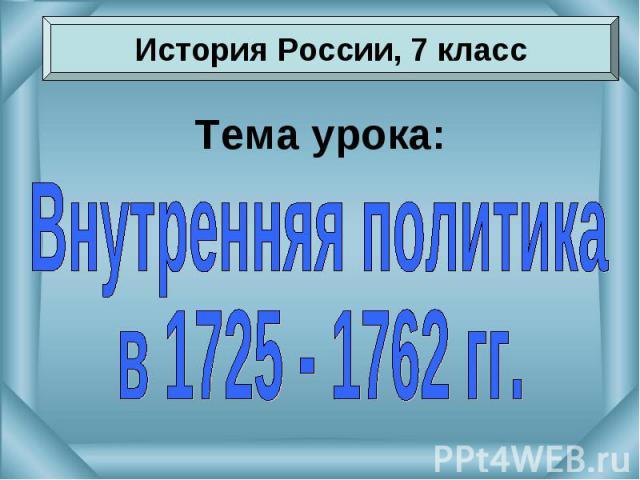 История России, 7 классТема урока:Внутренняя политикав 1725 - 1762 гг.
