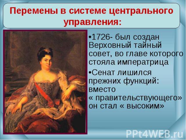 Перемены в системе центрального управления:1726- был создан Верховный тайный совет, во главе которого стояла императрицаСенат лишился прежних функций: вместо « правительствующего» он стал « высоким»