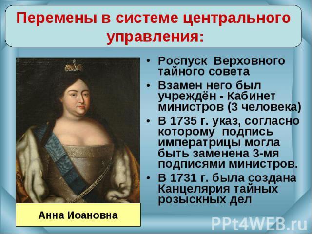 Перемены в системе центрального управления:Роспуск Верховного тайного советаВзамен него был учреждён - Кабинет министров (3 человека)В 1735 г. указ, согласно которому подпись императрицы могла быть заменена 3-мя подписями министров.В 1731 г. была со…