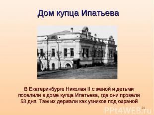 Дом купца ИпатьеваВ Екатеринбурге Николая II с женой и детьми поселили в доме ку
