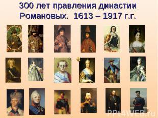 300 лет правления династии Романовых. 1613 – 1917 г.г.