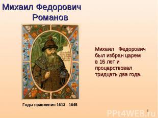 Михаил Федорович РомановМихаил Федоровичбыл избран царем в 16 лет и процарствова