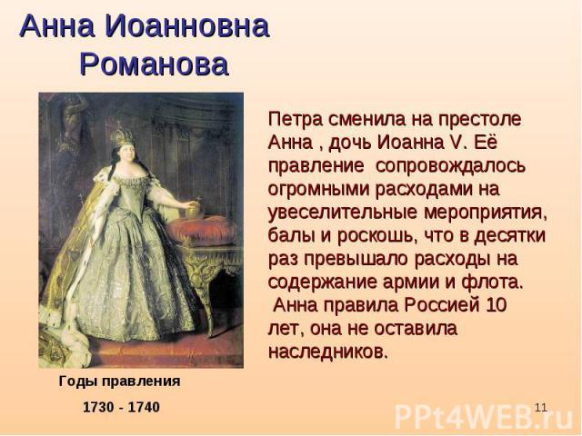 Анна Иоанновна РомановаПетра сменила на престоле Анна , дочь Иоанна V. Её правление сопровождалось огромными расходами на увеселительные мероприятия, балы и роскошь, что в десятки раз превышало расходы на содержание армии и флота. Анна правила Росси…