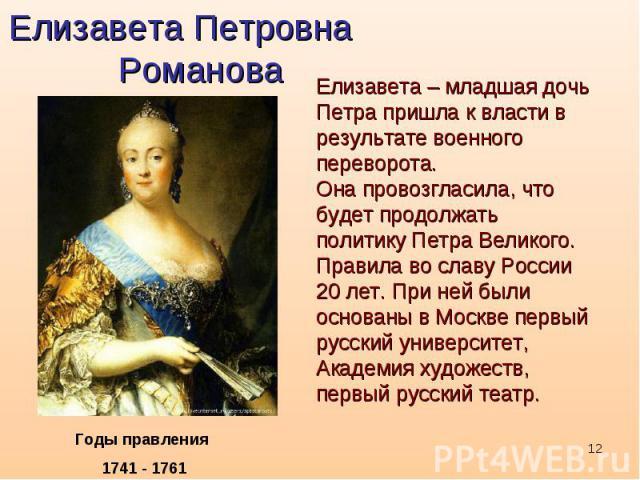 Елизавета Петровна РомановаЕлизавета – младшая дочь Петра пришла к власти в результате военного переворота. Она провозгласила, что будет продолжать политику Петра Великого. Правила во славу России 20 лет. При ней были основаны в Москве первый русски…