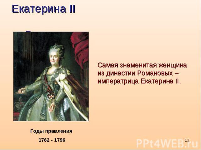 Екатерина II РомановаСамая знаменитая женщина из династии Романовых – императрица Екатерина II.