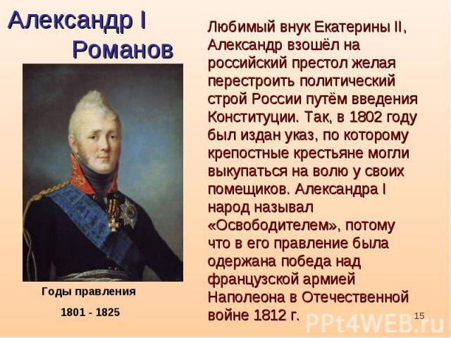 Александр I РомановЛюбимый внук Екатерины II, Александр взошёл на российский престол желая перестроить политический строй России путём введения Конституции. Так, в 1802 году был издан указ, по которому крепостные крестьяне могли выкупаться на волю у…