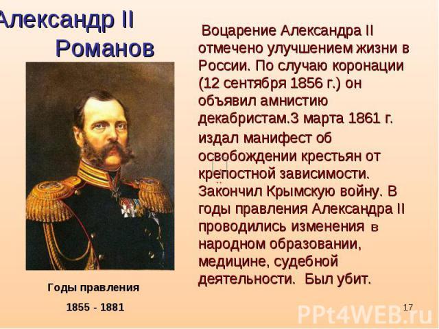Александр II Романов Воцарение Александра II отмечено улучшением жизни в России. По случаю коронации (12 сентября 1856 г.) он объявил амнистию декабристам.3 марта 1861 г. издал манифест об освобождении крестьян от крепостной зависимости. Закончил Кр…