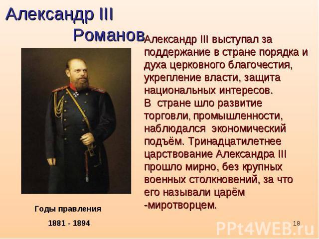 Александр III РомановАлександр III выступал за поддержание в стране порядка и духа церковного благочестия, укрепление власти, защита национальных интересов.В стране шло развитие торговли, промышленности, наблюдался экономический подъём. Тринадцатиле…