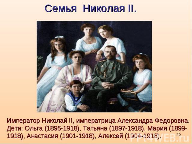 Семья Николая II. Император Николай II, императрица Александра Федоровна. Дети: Ольга (1895-1918), Татьяна (1897-1918), Мария (1899-1918), Анастасия (1901-1918), Алексей (1904-1918).