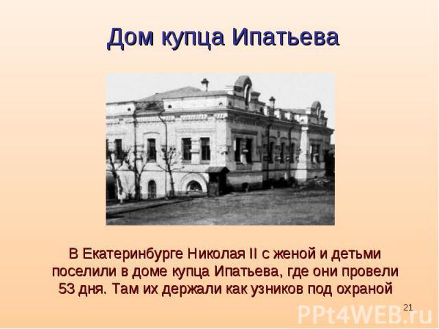 Дом купца ИпатьеваВ Екатеринбурге Николая II с женой и детьми поселили в доме купца Ипатьева, где они провели 53 дня. Там их держали как узников под охраной