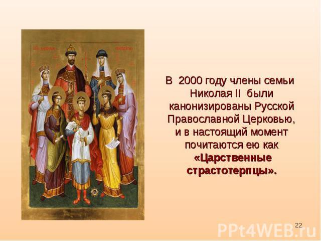 В2000 году члены семьи Николая II были канонизированыРусской Православной Церковью,и в настоящий моментпочитаются ею как«Царственные страстотерпцы».