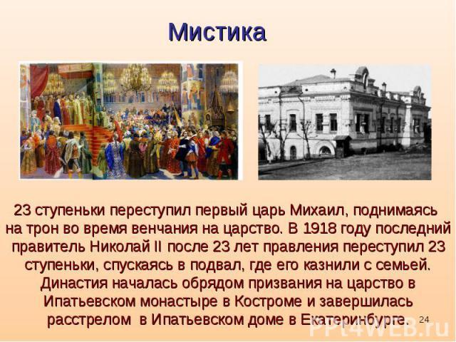23 ступеньки переступил первый царь Михаил, поднимаясь на трон во время венчания на царство. В 1918 году последний правитель Николай II после 23 лет правления переступил 23 ступеньки, спускаясь в подвал, где его казнили с семьей. Династия началась о…