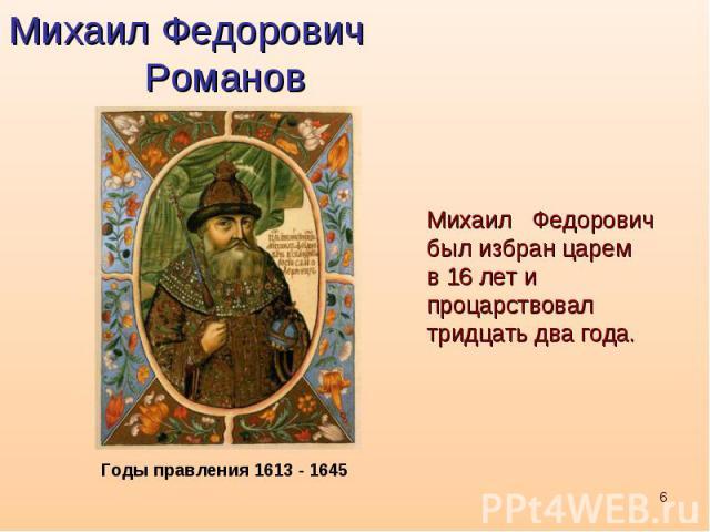 Михаил Федорович РомановМихаил Федоровичбыл избран царем в 16 лет и процарствовал тридцать два года.