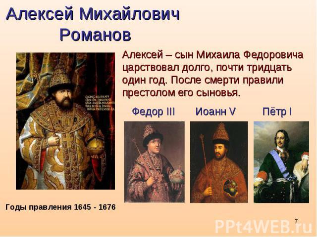Алексей Михайлович РомановАлексей – сын Михаила Федоровича царствовал долго, почти тридцать один год. После смерти правили престолом его сыновья.