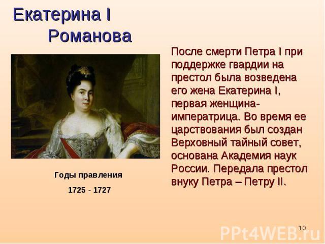 Екатерина I РомановаПосле смерти Петра I при поддержке гвардии на престол была возведена его жена Екатерина I, первая женщина-императрица. Во время ее царствования был создан Верховный тайный совет, основана Академия наук России. Передала престол вн…