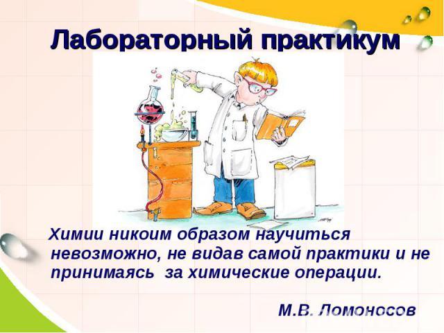 Лабораторный практикумХимии никоим образом научиться невозможно, не видав самой практики и не принимаясь за химические операции.