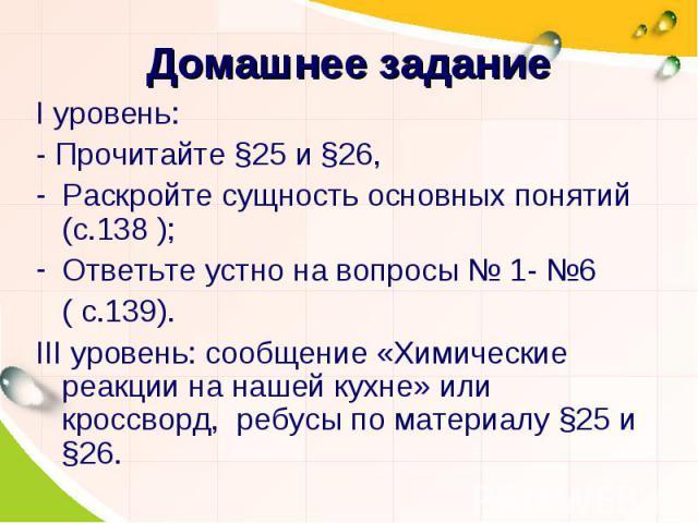 I уровень:I уровень:- Прочитайте §25 и §26, Раскройте сущность основных понятий (с.138 );Ответьте устно на вопросы № 1- №6 ( с.139).III уровень: сообщение «Химические реакции на нашей кухне» или кроссворд, ребусы по материалу §25 и §26.