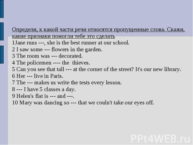 Определи, к какой части речи относятся пропущенные слова. Скажи, какие признаки помогли тебе это сделать1Jane runs ---, she is the best runner at our school.2 I saw some --- flowers in the garden.3 The room was --- decorated.4 The policemen ---- the…