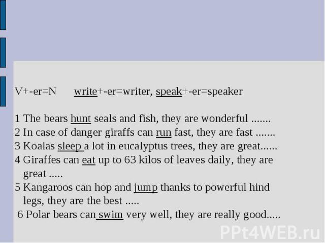 V+-er=N write+-er=writer, speak+-er=speaker1 The bears hunt seals and fish, they are wonderful .......2 In case of danger giraffs can run fast, they are fast .......3 Koalas sleep a lot in eucalyptus trees, they are great......4 Giraffes can eat up …