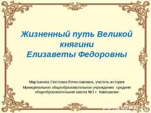 Жизненный путь Великой княгиниЕлизаветы ФедоровныМартынова Светлана Вячеславовна